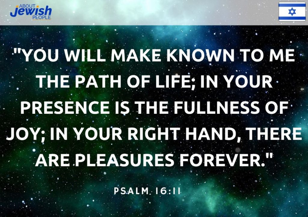 "Bible quote about life: ""You will make known to me the path of life; In Your presence is the fullness of joy; In Your right hand, there are pleasures forever."" Psalm 16:11"